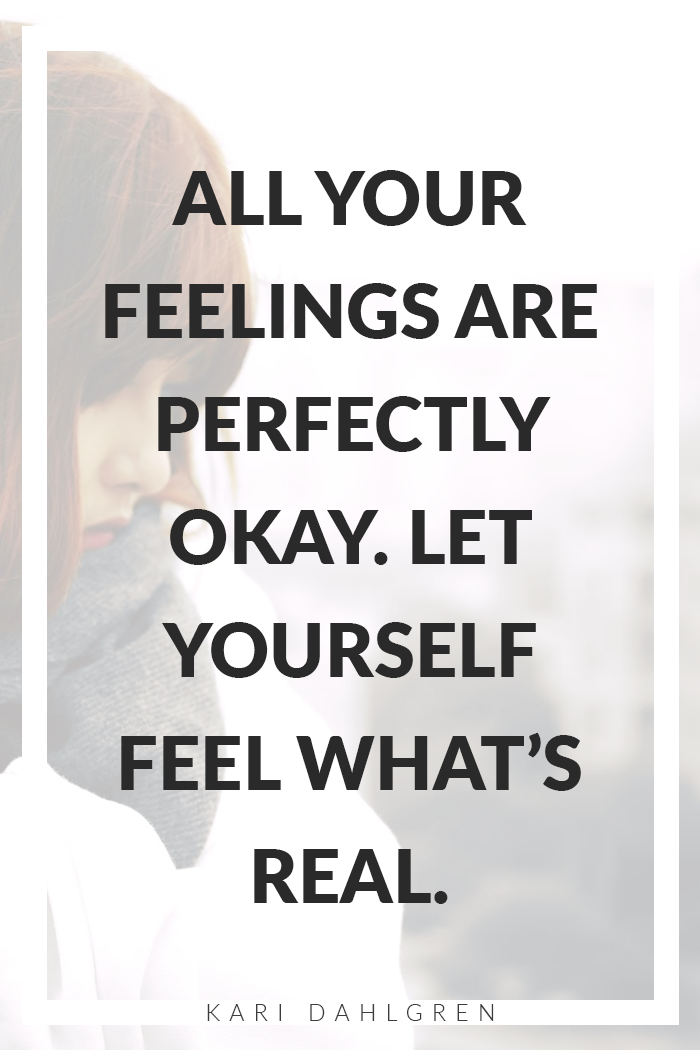 All your feeling are perfectly okay. Let yourself feel what's real.