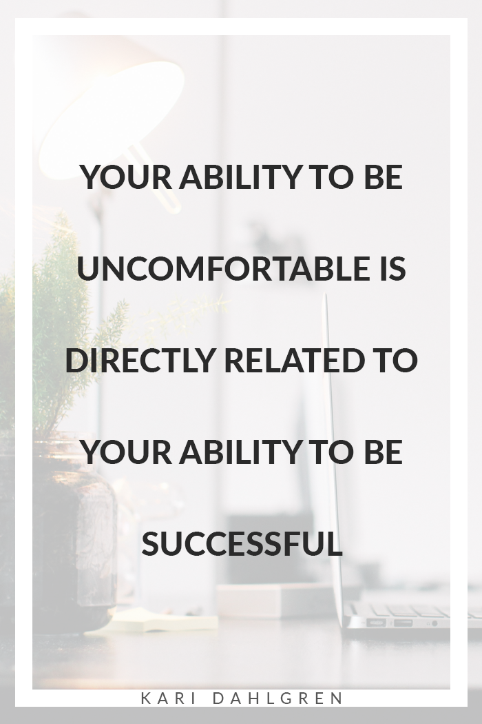 Your ability to be uncomfortable is directly related to your ability to be successful